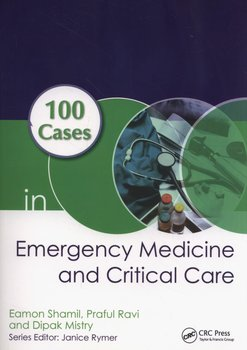 100 Cases in Emergency Medicine and Critical Care - Shamil Eamon, Ravi Praful, Mistry Dipak