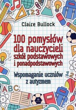 100 pomysłów dla nauczycieli szkół podstawowych i ponadpodstawowych. Wspomaganie uczniów z autyzmem-Bullock Claire
