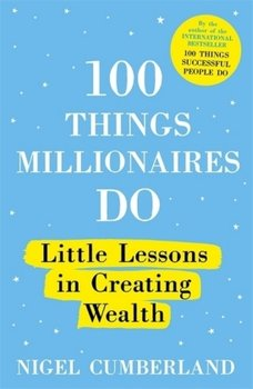 100 Things Millionaires Do: Little lessons in creating wealth-Cumberland Nigel