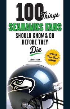 100 Things Seahawks Fans Should Know & Do Before They Die-Morgan John