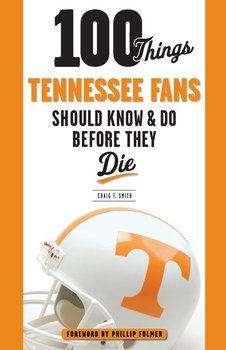 100 Things Tennessee Fans Should Know & Do Before They Die-Smith Craig T.