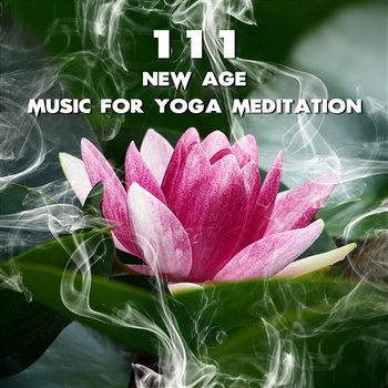 111 New Age Music for Yoga Meditation: Soothing Sounds for Deep Relaxation,  Natural Sleeping Problem Aid, Indian Flute Background for Yoga, Healing