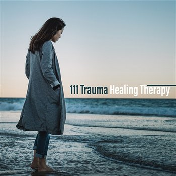 111 Trauma Healing Therapy: Find Instant Calm, Release from Past – Traumatic Stress Disorder, Mental Health Treatment-Various Artists