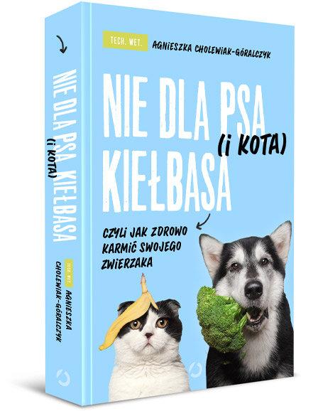 Nie dla psa (i kota) kiełbasa, czyli jak zdrowo karmić swojego zwierzaka-Cholewiak-Góralczyk Agnieszka