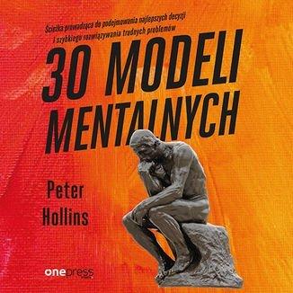 30 modeli mentalnych. Ścieżka prowadząca do podejmowania najlepszych decyzji i szybkiego rozwiązywania trudnych problemów-Hollins Peter