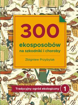 300 ekosposobów na szkodniki i choroby-Przybylak Zbigniew