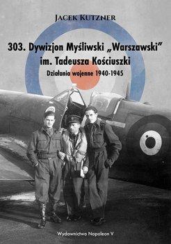 303. Dywizjon myśliwski Warszawski im. Tadeusza Kościuszki. Działania wojenne 1940-1945-Kutzner Jacek