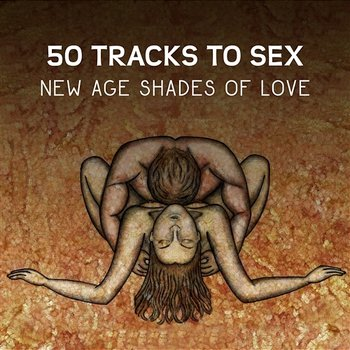 50 Tracks to Sex: New Age Shades of Love – Sensual Sexuality Stimulation, Passion & Desire, Gentle Sounds for Tantric Lovers, Making Love Music-Hot Sexual Fantasy Academy