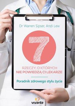 7 rzeczy, o których nie powiedzą ci lekarze. Poradnik zdrowego stylu życia-Sipser Warren, Lew Andi