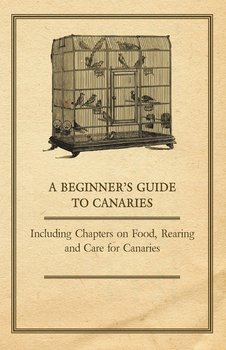 A Beginner's Guide to Canaries - Including Chapters on Food, Rearing and Care for Canaries-Anon