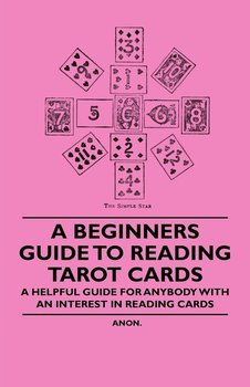 A Beginner's Guide to Reading Tarot Cards - A Helpful Guide for Anybody with an Interest in Reading Cards - Anon