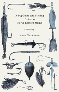 A Big Game and Fishing Guide to North-Eastern Maine-Churchward James