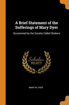 A Brief Statement of the Sufferings of Mary Dyer - Dyer Mary M.