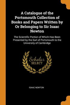 A Catalogue of the Portsmouth Collection of Books and Papers Written by Or Belonging to Sir Isaac Newton - Newton Isaac