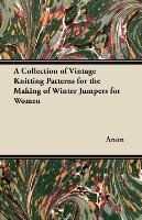 A Collection of Vintage Knitting Patterns for the Making of Winter Jumpers for Women - Anon