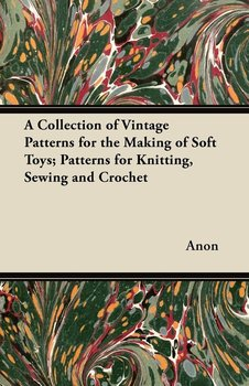 A Collection of Vintage Patterns for the Making of Soft Toys; Patterns for Knitting, Sewing and Crochet-Anon