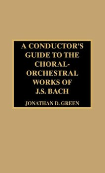 A Conductor's Guide to the Choral-Orchestral Works of J. S. Bach - Green Jonathan D.