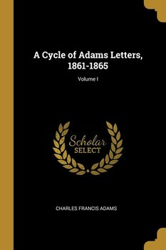 A Cycle of Adams Letters, 1861-1865; Volume I-Adams Charles Francis