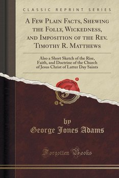 A Few Plain Facts, Shewing the Folly, Wickedness, and Imposition of the Rev. Timothy R. Matthews - Adams George Jones