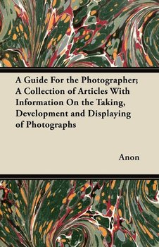 A Guide For the Photographer; A Collection of Articles With Information On the Taking, Development and Displaying of Photographs - Anon