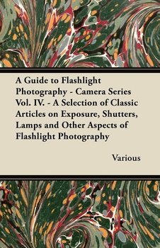A   Guide to Flashlight Photography - Camera Series Vol. IV. - A Selection of Classic Articles on Exposure, Shutters, Lamps and Other Aspects of Flash - Various