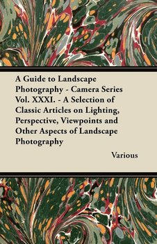 A   Guide to Landscape Photography - Camera Series Vol. XXXI. - A Selection of Classic Articles on Lighting, Perspective, Viewpoints and Other Aspects-Various