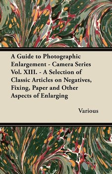 A   Guide to Photographic Enlargement - Camera Series Vol. XIII. - A Selection of Classic Articles on Negatives, Fixing, Paper and Other Aspects of En-Various