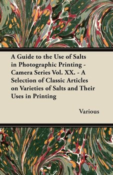 A   Guide to the Use of Salts in Photographic Printing - Camera Series Vol. XX. - A Selection of Classic Articles on Varieties of Salts and Their Uses-Various