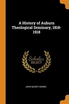 A History of Auburn Theological Seminary, 1818-1918-Adams John Quincy