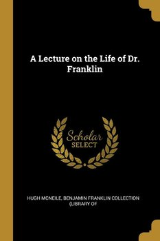 A Lecture on the Life of Dr. Franklin - McNeile Benjamin Franklin Collection (L