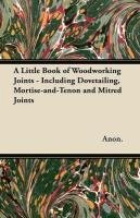 A Little Book of Woodworking Joints - Including Dovetailing, Mortise-And-Tenon and Mitred Joints-Anon