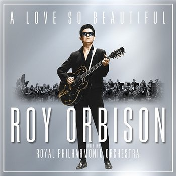 A Love So Beautiful: Roy Orbison & The Royal Philharmonic Orchestra - Roy Orbison & The Royal Philharmonic Orchestra