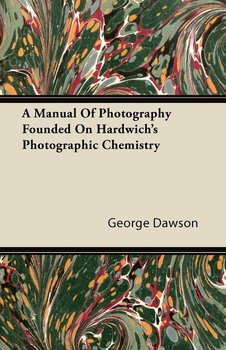 A Manual Of Photography Founded On Hardwich's Photographic Chemistry-Dawson George