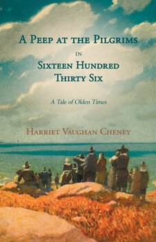 A Peep at the Pilgrims in Sixteen Hundred Thirty Six - A Tale of Olden Times;With Introductory Poems by Florence Earle Coates and Felicia Dorothea Hemans - Cheney Harriet Vaughan