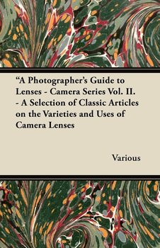 A Photographer's Guide to Lenses - Camera Series Vol. II. - A Selection of Classic Articles on the Varieties and Uses of Camera Lenses - Various