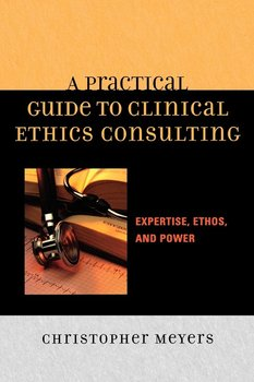 A Practical Guide to Clinical Ethics Consulting - Meyers Christopher