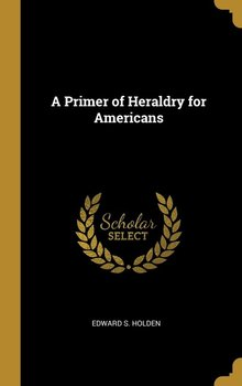 A Primer of Heraldry for Americans-Holden Edward S.