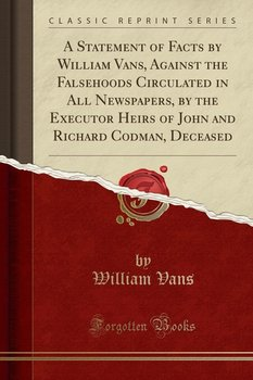A Statement of Facts by William Vans, Against the Falsehoods Circulated in All Newspapers, by the Executor Heirs of John and Richard Codman, Deceased (Classic Reprint)-Vans William
