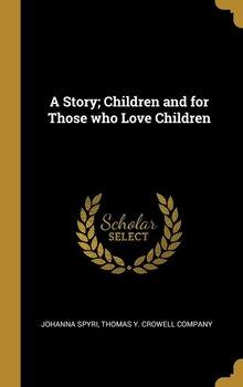 A Story; Children and for Those who Love Children-Spyri Johanna