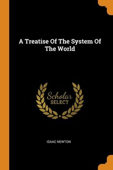 A Treatise Of The System Of The World - Newton Isaac