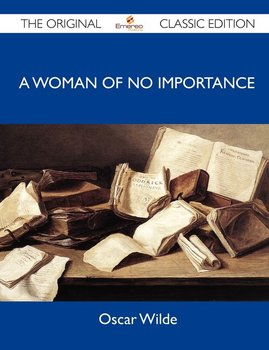 A Woman of No Importance - The Original Classic Edition - Oscar Wilde