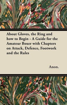 About Gloves, the Ring and How to Begin - A Guide for the Amateur Boxer with Chapters on Attack, Defence, Footwork and the Rules-Anon