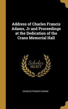 Address of Charles Francis Adams, Jr and Proceedings at the Dedication of the Crane Memorial Hall-Adams Charles Francis