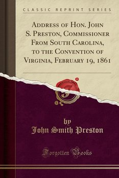 Address of Hon. John S. Preston, Commissioner From South Carolina, to the Convention of Virginia, February 19, 1861 (Classic Reprint)-Preston John Smith