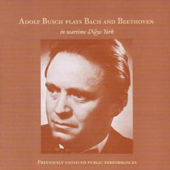 Adolf Busch Plays Bach and Beethoven in wartime New York-Busch Adolf, New York Philharmonic, WOR Radio Orchestra