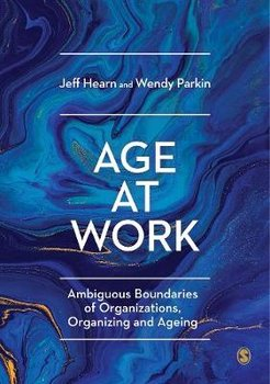 Age at Work: Ambiguous Boundaries of Organizations, Organizing and Ageing-Hearn Jeff