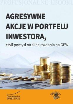 Agresywne akcje w portfelu inwestora, czyli pomysł na silne rozdania na GPW                      (ebook)
