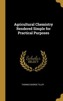 Agricultural Chemistry Rendered Simple for Practical Purposes-Tilley Thomas George