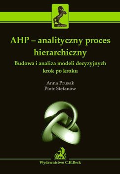 AHP - analityczny proces hierarchiczny. Budowa i analiza modeli decyzyjnych krok po kroku                      (ebook)