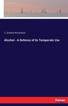 Alcohol - A Defence of its Temperate Use - Richardson C. Gordon
